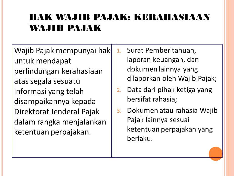 HAK WAJIB PAJAK: KERAHASIAAN WAJIB PAJAK Wajib Pajak mempunyai hak untuk mendapat perlindungan kerahasiaan atas segala sesuatu informasi yang telah di