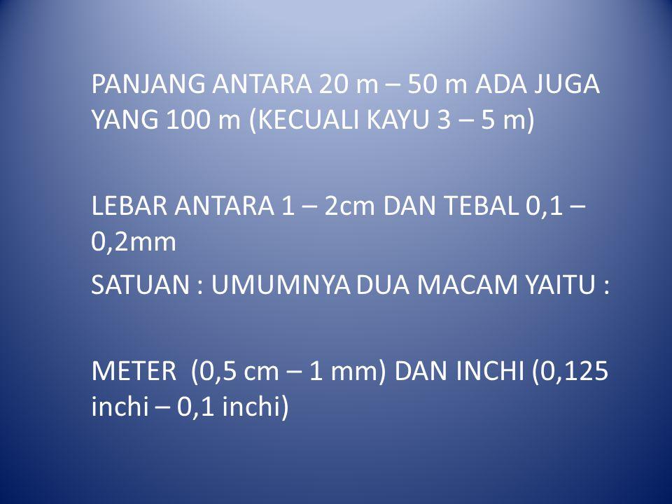 PANJANG ANTARA 20 m – 50 m ADA JUGA YANG 100 m (KECUALI KAYU 3 – 5 m) LEBAR ANTARA 1 – 2cm DAN TEBAL 0,1 – 0,2mm SATUAN : UMUMNYA DUA MACAM YAITU : ME