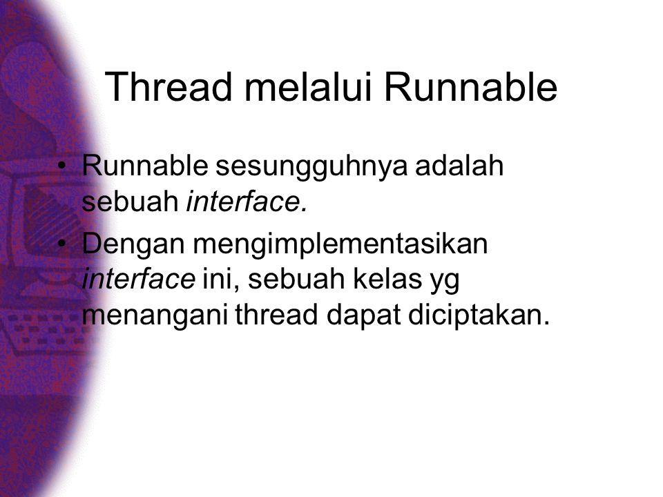 Thread melalui Runnable •Runnable sesungguhnya adalah sebuah interface. •Dengan mengimplementasikan interface ini, sebuah kelas yg menangani thread da