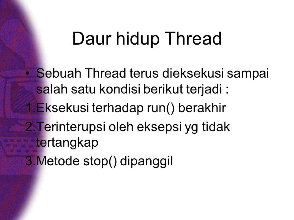 Daur hidup Thread •Sebuah Thread terus dieksekusi sampai salah satu kondisi berikut terjadi : 1.Eksekusi terhadap run() berakhir 2.Terinterupsi oleh eksepsi yg tidak tertangkap 3.Metode stop() dipanggil