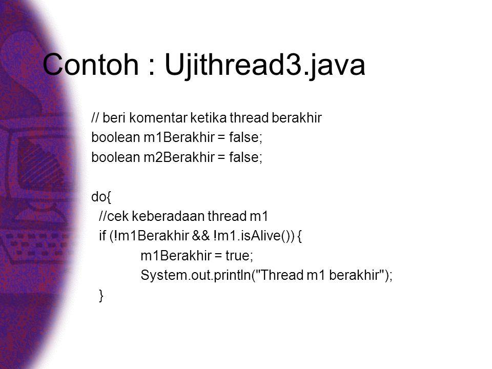 Contoh : Ujithread3.java // beri komentar ketika thread berakhir boolean m1Berakhir = false; boolean m2Berakhir = false; do{ //cek keberadaan thread m1 if (!m1Berakhir && !m1.isAlive()) { m1Berakhir = true; System.out.println( Thread m1 berakhir ); }