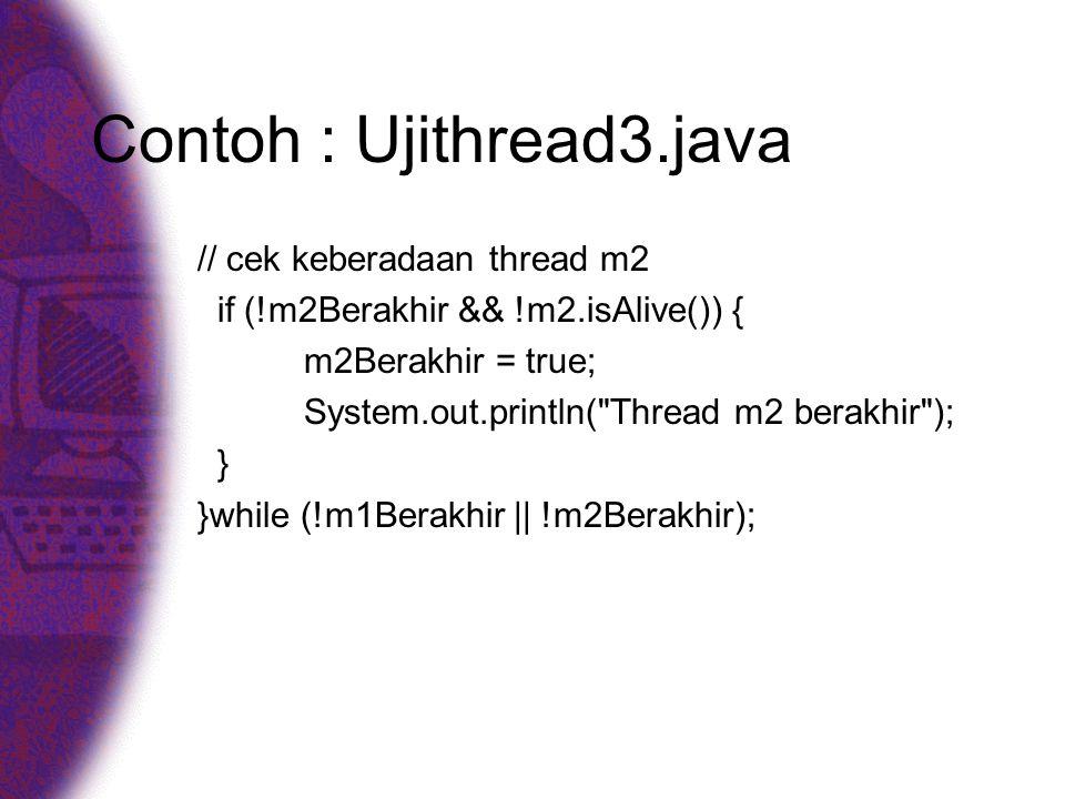 Contoh : Ujithread3.java // cek keberadaan thread m2 if (!m2Berakhir && !m2.isAlive()) { m2Berakhir = true; System.out.println(