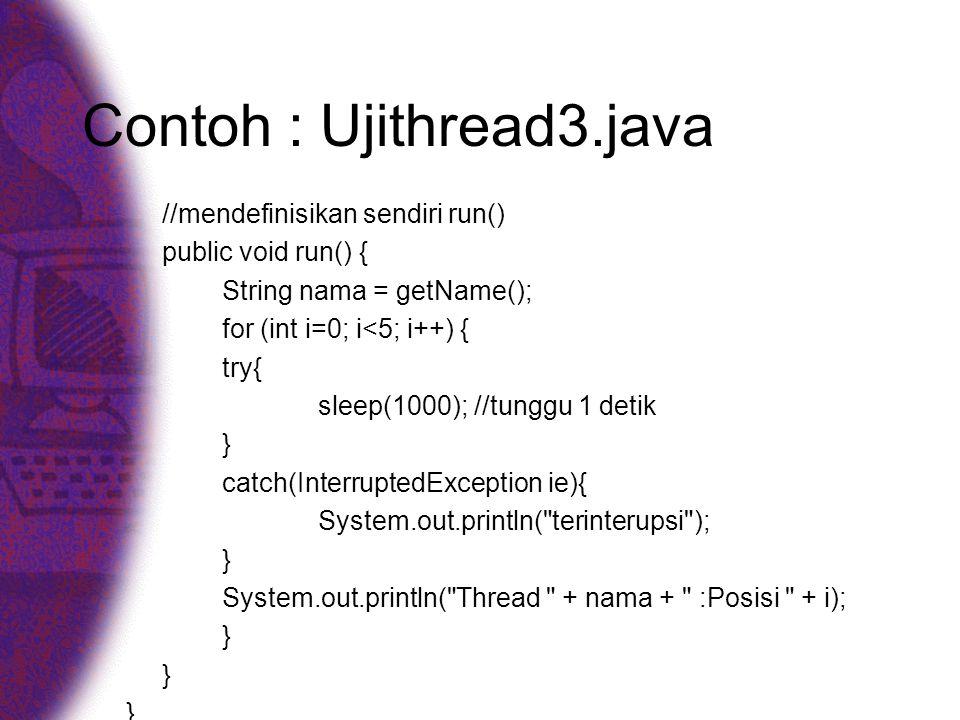Contoh : Ujithread3.java //mendefinisikan sendiri run() public void run() { String nama = getName(); for (int i=0; i<5; i++) { try{ sleep(1000); //tunggu 1 detik } catch(InterruptedException ie){ System.out.println( terinterupsi ); } System.out.println( Thread + nama + :Posisi + i); }