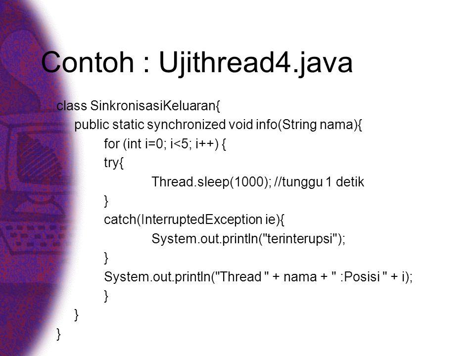 Contoh : Ujithread4.java class SinkronisasiKeluaran{ public static synchronized void info(String nama){ for (int i=0; i<5; i++) { try{ Thread.sleep(1000); //tunggu 1 detik } catch(InterruptedException ie){ System.out.println( terinterupsi ); } System.out.println( Thread + nama + :Posisi + i); }