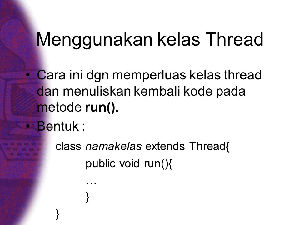 Contoh : Ujithread3.java public class Ujithread{ public static void main(String[] args){ Mobil m1 = new Mobil( M-1 ); Mobil m2 = new Mobil( M-2 ); m1.start(); m2.start(); } class Mobil extends Thread{ //konstruktor public Mobil(String id){ super(id); }