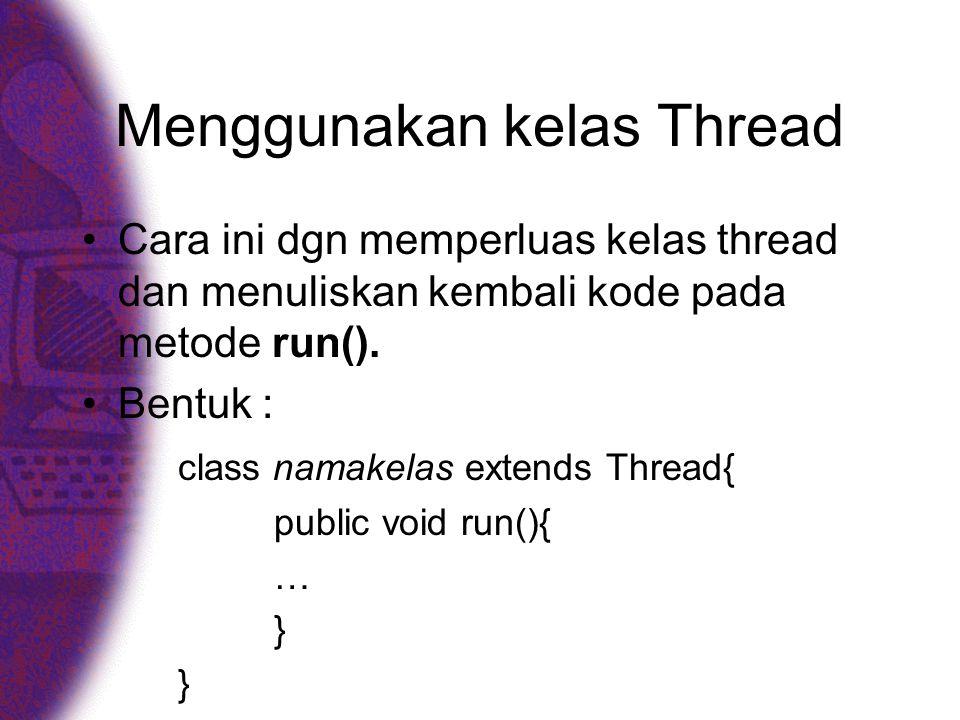 Menggunakan kelas Thread •Cara ini dgn memperluas kelas thread dan menuliskan kembali kode pada metode run().