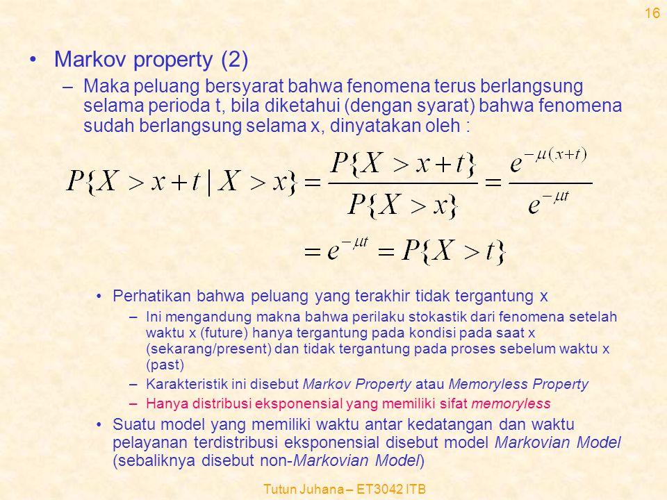 Tutun Juhana – ET3042 ITB 15 Beberapa masalah mendasar •Markov Property –Pikirkan suatu durasi waktu selama X dari suatu fenomena (misalnya fenomena waktu pelayanan), lalu ambil titik nol sebagai saat awal dari fenomena tersebut –Jika X terdistribusi eksponensial dengan mean  -1, maka peluang fenomena itu berlangsung terus setelah suatu saat tertentu (x) dinyatakan oleh : P{X>x} = e -  x X t xx+t 0