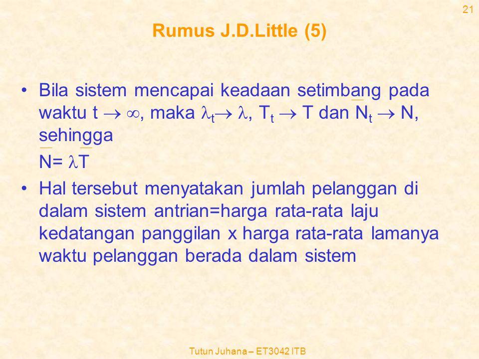 Tutun Juhana – ET3042 ITB 20 Rumus J.D.Little (4) •  t =  (t)/t •Bila Tt merupakan harga rata-rata waktu lamanya setiap pelanggan berada di dalam sistem dalam selang waktu (0,t), maka –T t =  (t)/  (t) [pelanggan-detik/pelanggan] •Harga rata-rata jumlah pelanggan di dalam sistem antrian selama waktu (0,t) adalah : –N t =  (t)/t = [  (t)/  (t)]xT t /(1/  t ) =  t T t