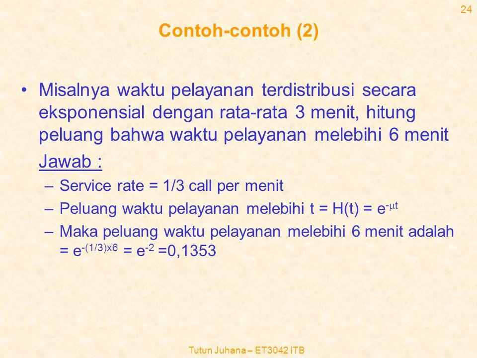 Tutun Juhana – ET3042 ITB 23 Contoh-contoh •Bila rata-rata terdapat 10 panggilan per jam yang datang secara acak, hitung –Peluang terdapat dua atau lebih panggilan dalam waktu 12 menit –Peluang waktu antar kedatangan tidak lebih dari 6 menit Jawab –Arrival rate = 10 call/jam = 1/6 per menit –Peluang tidak ada panggilan dalam waktu 12 menit =p 0 (t)=e -  t = e - 12/6 = e -2 –Peluang muncul 1 panggilan dalam waktu 12 menit = –Maka peluang muncul 2 panggilan atau lebih dalam waktu 12 menit adalah = 1-(p 0 (t)+p 1 (t)) = 1-(e -2 +2e -2 ) =1-3e -2 = 0,5940 –Peluang waktu kedatangan tidak lebih dari 6 menit = A(t) = 1- e -  t = 1 – e -6/6 =1- e -1 = 0,6231