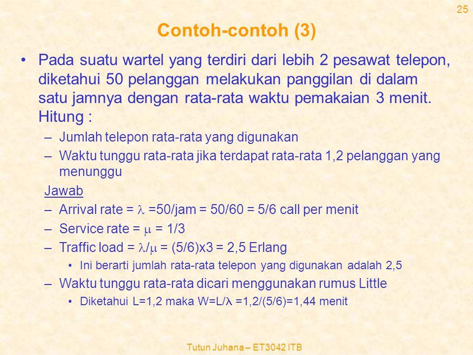 Tutun Juhana – ET3042 ITB 24 Contoh-contoh (2) •Misalnya waktu pelayanan terdistribusi secara eksponensial dengan rata-rata 3 menit, hitung peluang ba