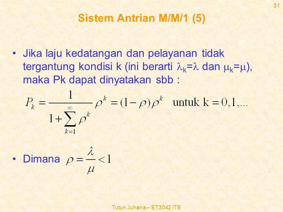 Tutun Juhana – ET3042 ITB 30 Sistem Antrian M/M/1 (4) •Dari local balance equations kita peroleh :  0 P 0 =  1 P 1,  1 P 1 =  2 P 2,…,  k P k =  k+1 P k+1,… dan •Karena, maka