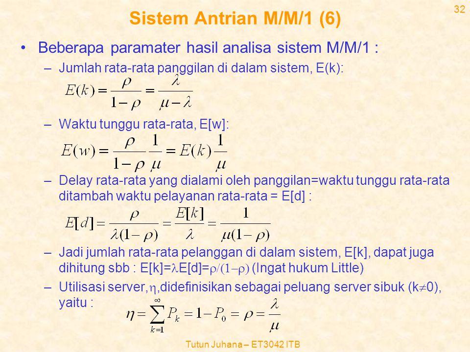Tutun Juhana – ET3042 ITB 31 Sistem Antrian M/M/1 (5) •Jika laju kedatangan dan pelayanan tidak tergantung kondisi k (ini berarti  k =  dan  k =  ), maka Pk dapat dinyatakan sbb : •Dimana