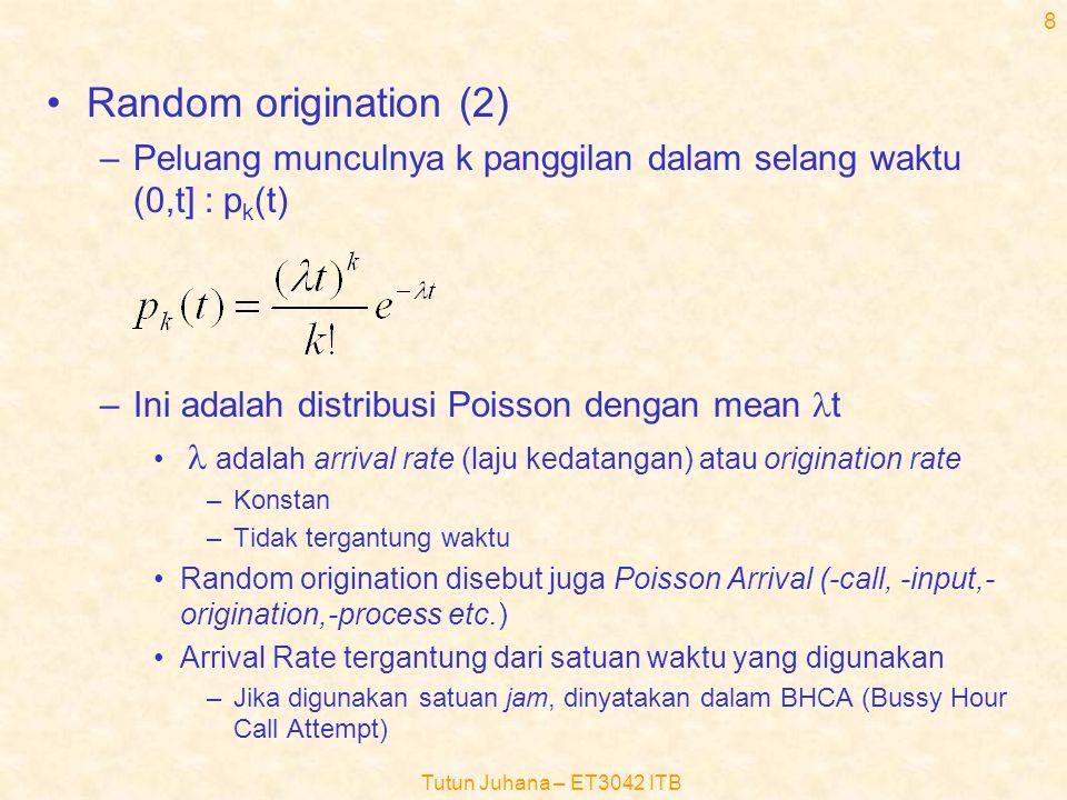 Tutun Juhana – ET3042 ITB 8 •Random origination (2) –Peluang munculnya k panggilan dalam selang waktu (0,t] : p k (t) –Ini adalah distribusi Poisson dengan mean  t •  adalah arrival rate (laju kedatangan) atau origination rate –Konstan –Tidak tergantung waktu •Random origination disebut juga Poisson Arrival (-call, -input,- origination,-process etc.) •Arrival Rate tergantung dari satuan waktu yang digunakan –Jika digunakan satuan jam, dinyatakan dalam BHCA (Bussy Hour Call Attempt)