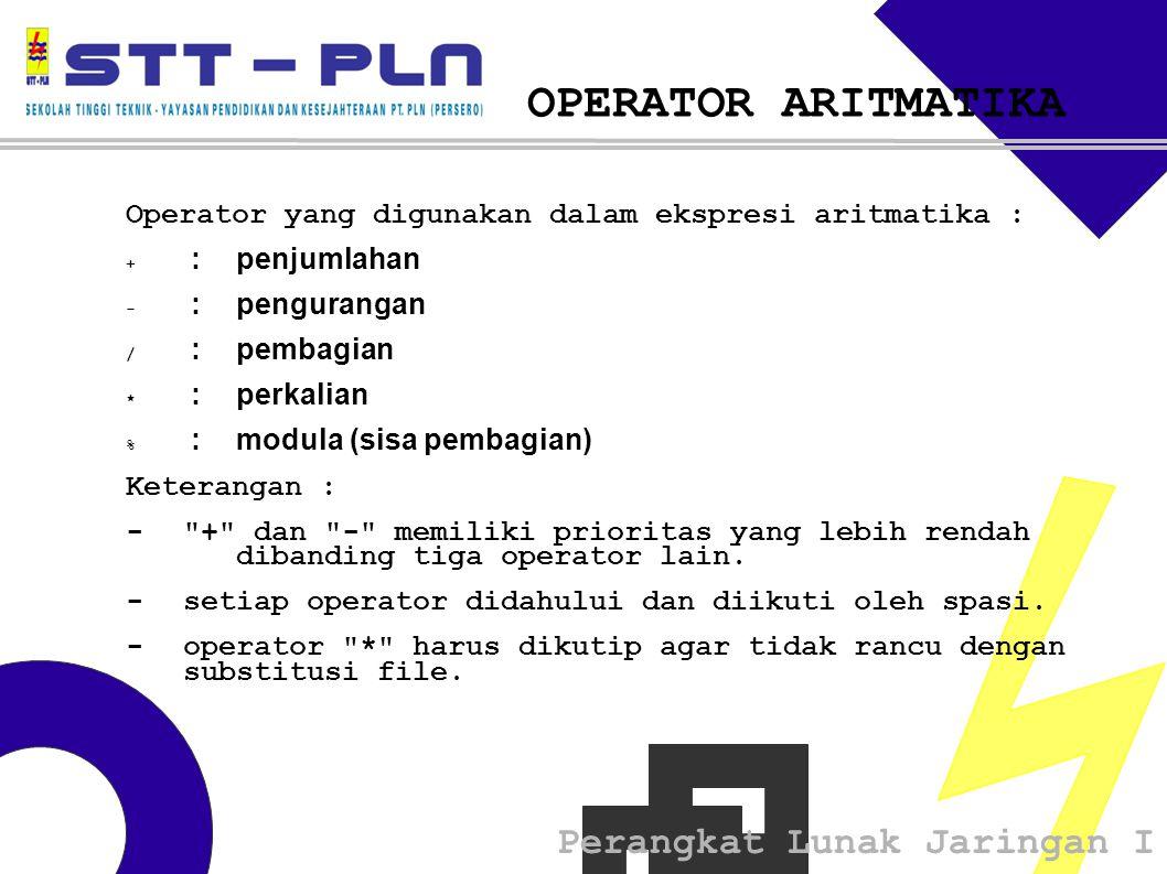 Perangkat Lunak Jaringan I OPERATOR ARITMATIKA Operator yang digunakan dalam ekspresi aritmatika : + : penjumlahan - : pengurangan / : pembagian * : perkalian % : modula (sisa pembagian) Keterangan : - + dan - memiliki prioritas yang lebih rendah dibanding tiga operator lain.