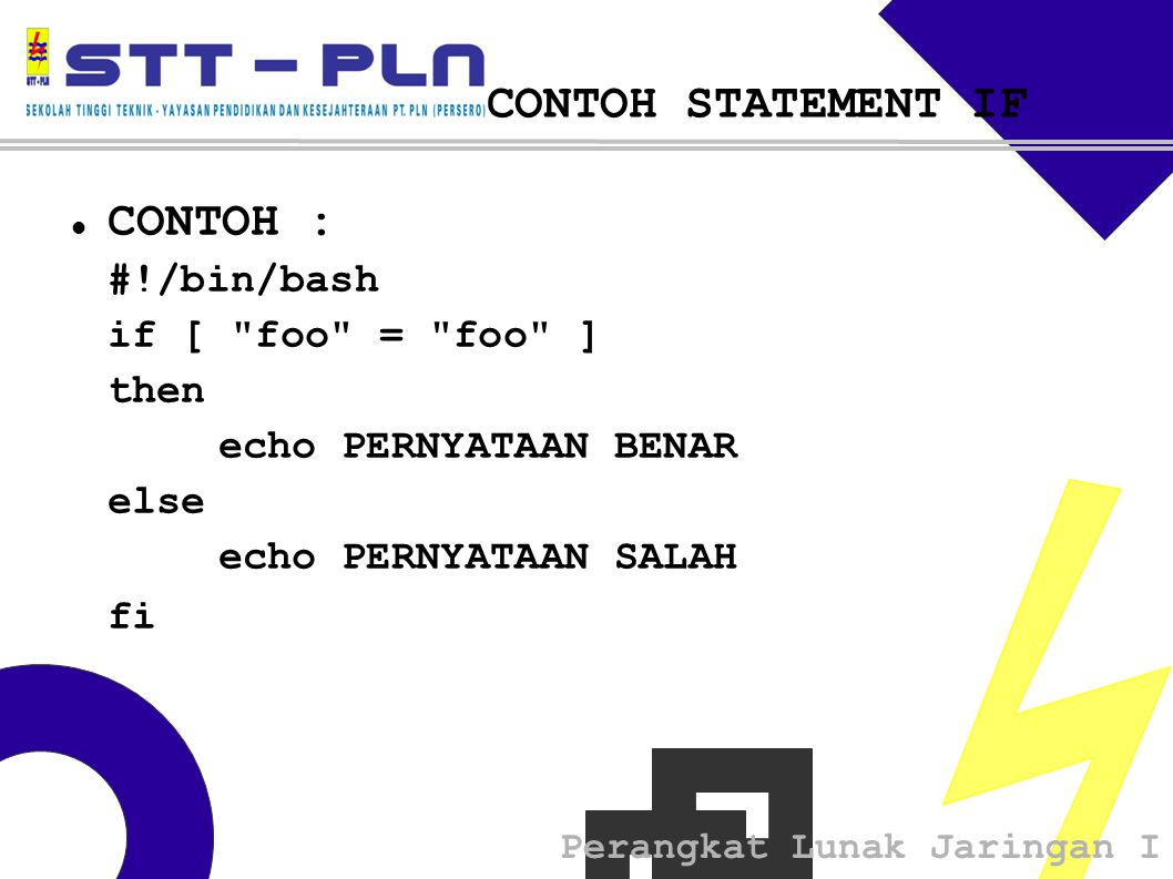 Perangkat Lunak Jaringan I CONTOH STATEMENT IF  CONTOH : #!/bin/bash if [ foo = foo ] then echo PERNYATAAN BENAR else echo PERNYATAAN SALAH fi