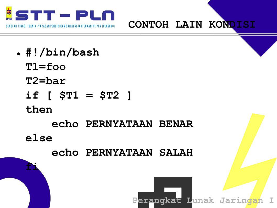 Perangkat Lunak Jaringan I CONTOH LAIN KONDISI  #!/bin/bash T1=foo T2=bar if [ $T1 = $T2 ] then echo PERNYATAAN BENAR else echo PERNYATAAN SALAH fi
