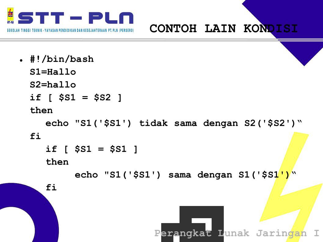 Perangkat Lunak Jaringan I CONTOH LAIN KONDISI  #!/bin/bash S1=Hallo S2=hallo if [ $S1 = $S2 ] then echo S1( $S1 ) tidak sama dengan S2( $S2 ) fi if [ $S1 = $S1 ] then echo S1( $S1 ) sama dengan S1( $S1 ) fi