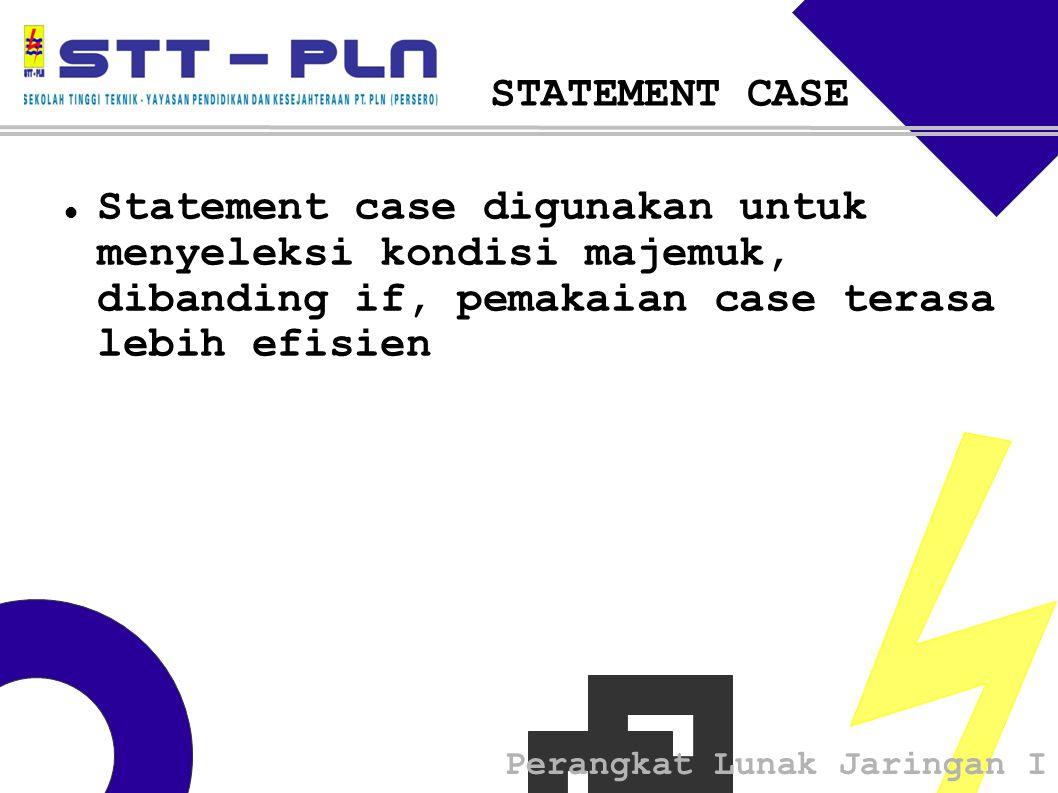 Perangkat Lunak Jaringan I STATEMENT CASE  Statement case digunakan untuk menyeleksi kondisi majemuk, dibanding if, pemakaian case terasa lebih efisien