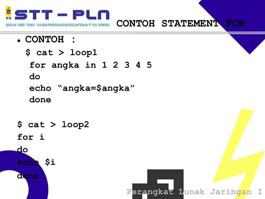 Perangkat Lunak Jaringan I CONTOH STATEMENT FOR  CONTOH : $ cat > loop1 for angka in do echo angka=$angka done $ cat > loop2 for i do echo $i done