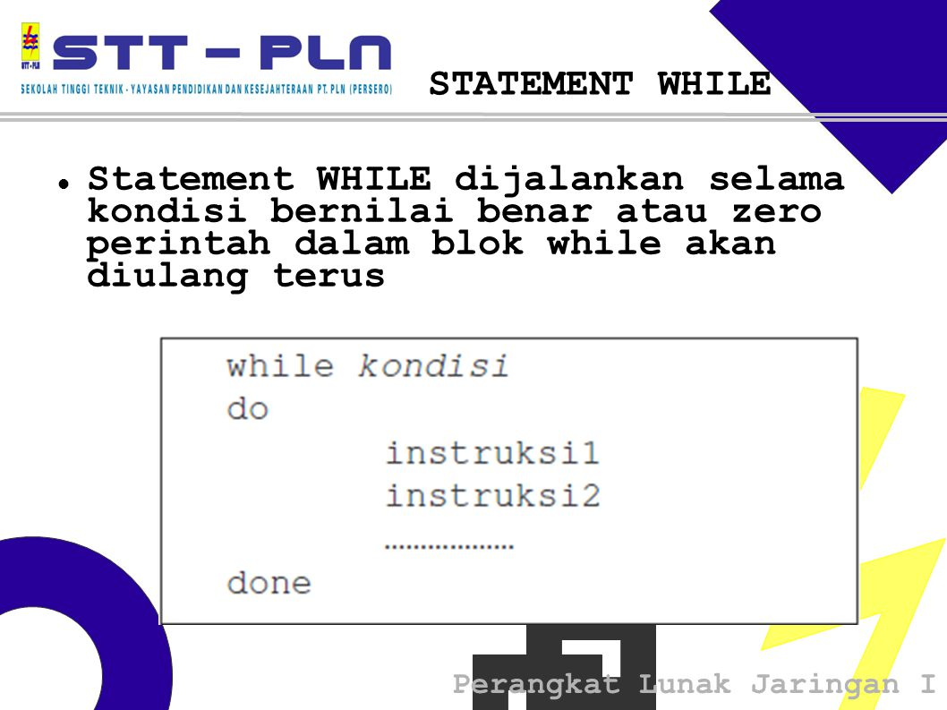 Perangkat Lunak Jaringan I STATEMENT WHILE  Statement WHILE dijalankan selama kondisi bernilai benar atau zero perintah dalam blok while akan diulang terus