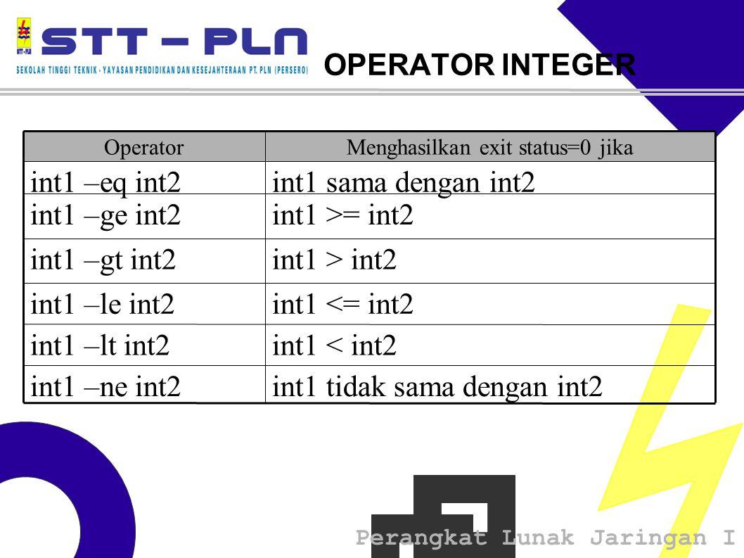 Perangkat Lunak Jaringan I OPERATOR INTEGER int1 tidak sama dengan int2int1 –ne int2 int1 < int2int1 –lt int2 int1 <= int2int1 –le int2 int1 > int2int1 –gt int2 int1 >= int2int1 –ge int2 int1 sama dengan int2int1 –eq int2 Menghasilkan exit status=0 jikaOperator