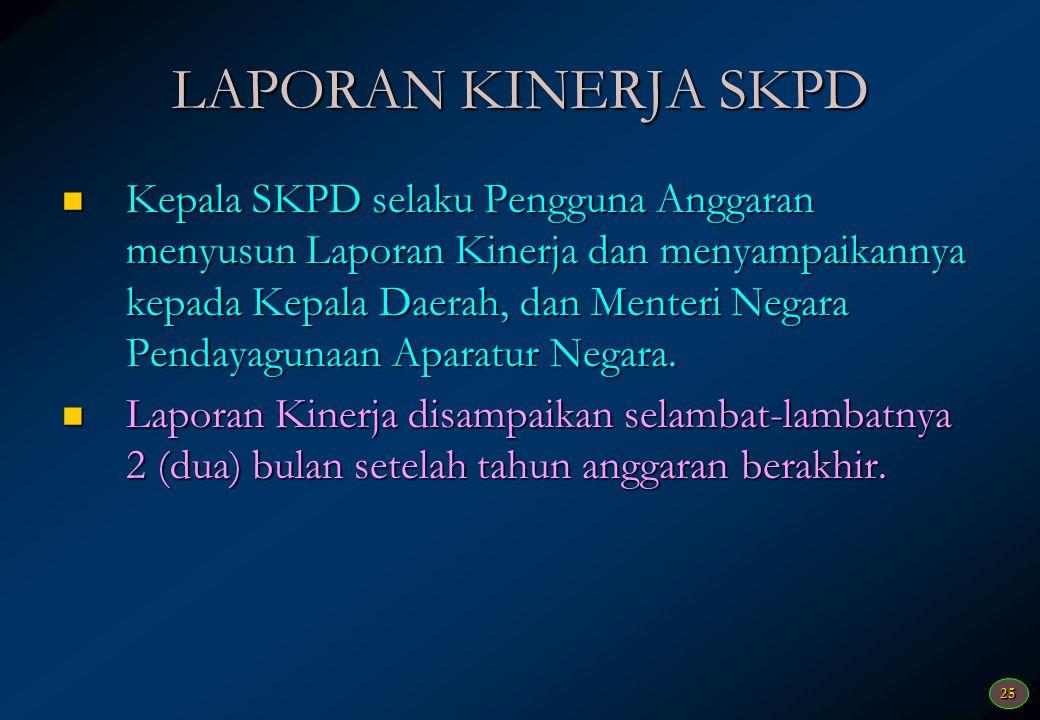25 LAPORAN KINERJA SKPD  Kepala SKPD selaku Pengguna Anggaran menyusun Laporan Kinerja dan menyampaikannya kepada Kepala Daerah, dan Menteri Negara Pendayagunaan Aparatur Negara.