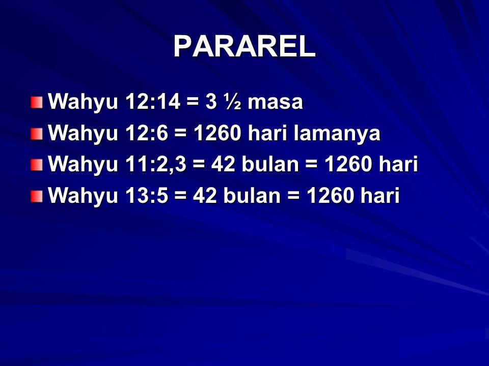 PARAREL Wahyu 12:14 = 3 ½ masa Wahyu 12:6 = 1260 hari lamanya Wahyu 11:2,3 = 42 bulan = 1260 hari Wahyu 13:5 = 42 bulan = 1260 hari