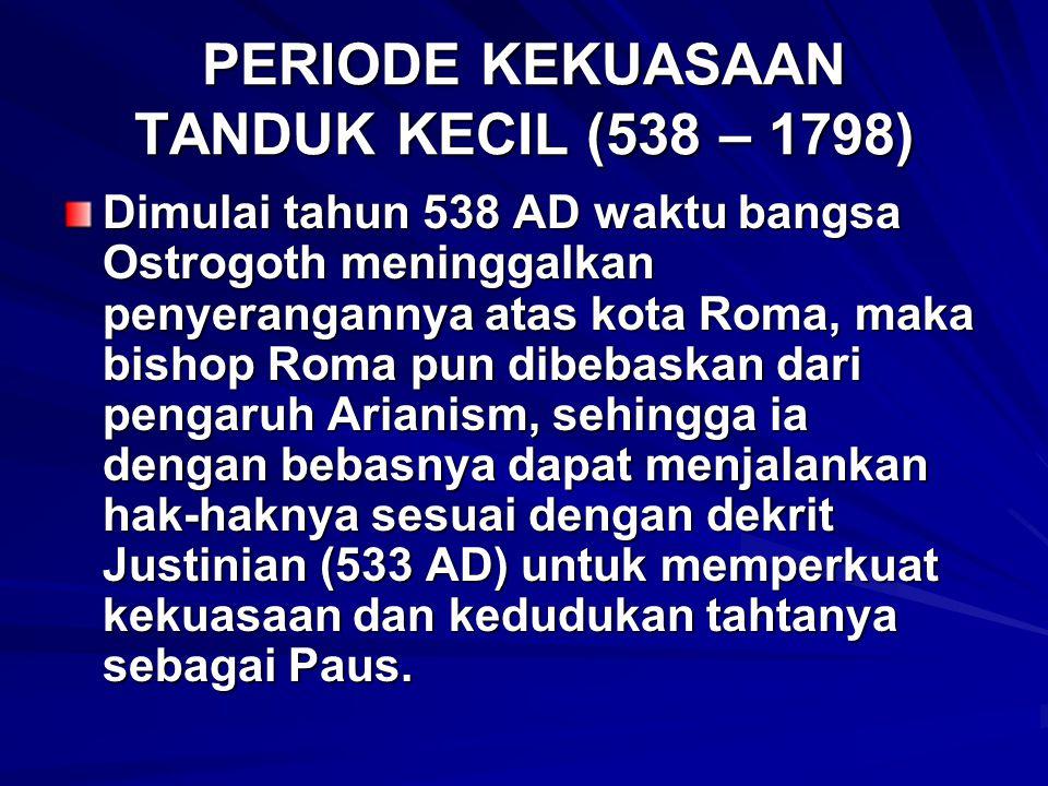 PERIODE KEKUASAAN TANDUK KECIL (538 – 1798) Dimulai tahun 538 AD waktu bangsa Ostrogoth meninggalkan penyerangannya atas kota Roma, maka bishop Roma pun dibebaskan dari pengaruh Arianism, sehingga ia dengan bebasnya dapat menjalankan hak-haknya sesuai dengan dekrit Justinian (533 AD) untuk memperkuat kekuasaan dan kedudukan tahtanya sebagai Paus.