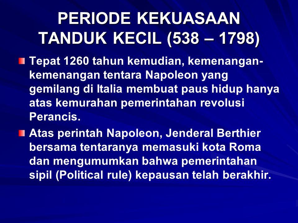 PERIODE KEKUASAAN TANDUK KECIL (538 – 1798) Tepat 1260 tahun kemudian, kemenangan- kemenangan tentara Napoleon yang gemilang di Italia membuat paus hidup hanya atas kemurahan pemerintahan revolusi Perancis.