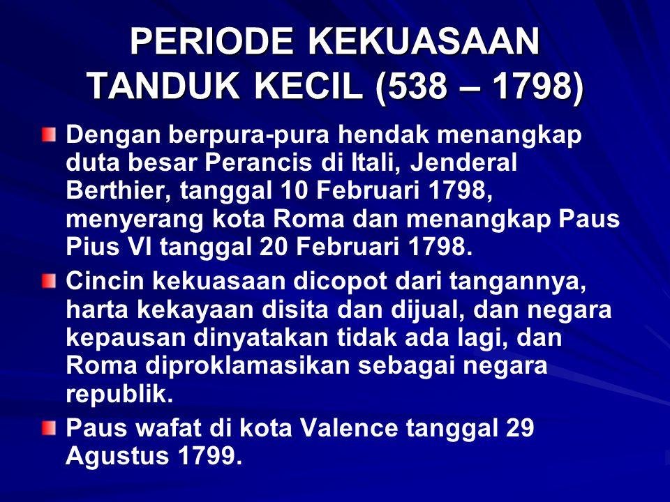 PERIODE KEKUASAAN TANDUK KECIL (538 – 1798) Dengan berpura-pura hendak menangkap duta besar Perancis di Itali, Jenderal Berthier, tanggal 10 Februari 1798, menyerang kota Roma dan menangkap Paus Pius VI tanggal 20 Februari 1798.