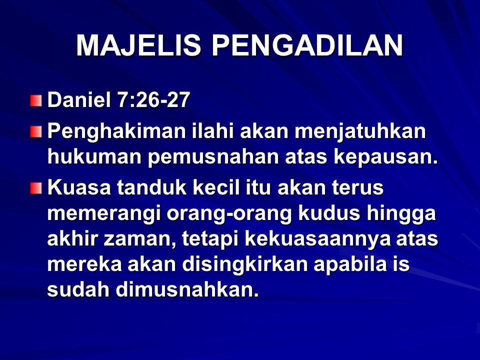 MAJELIS PENGADILAN Daniel 7:26-27 Penghakiman ilahi akan menjatuhkan hukuman pemusnahan atas kepausan. Kuasa tanduk kecil itu akan terus memerangi ora