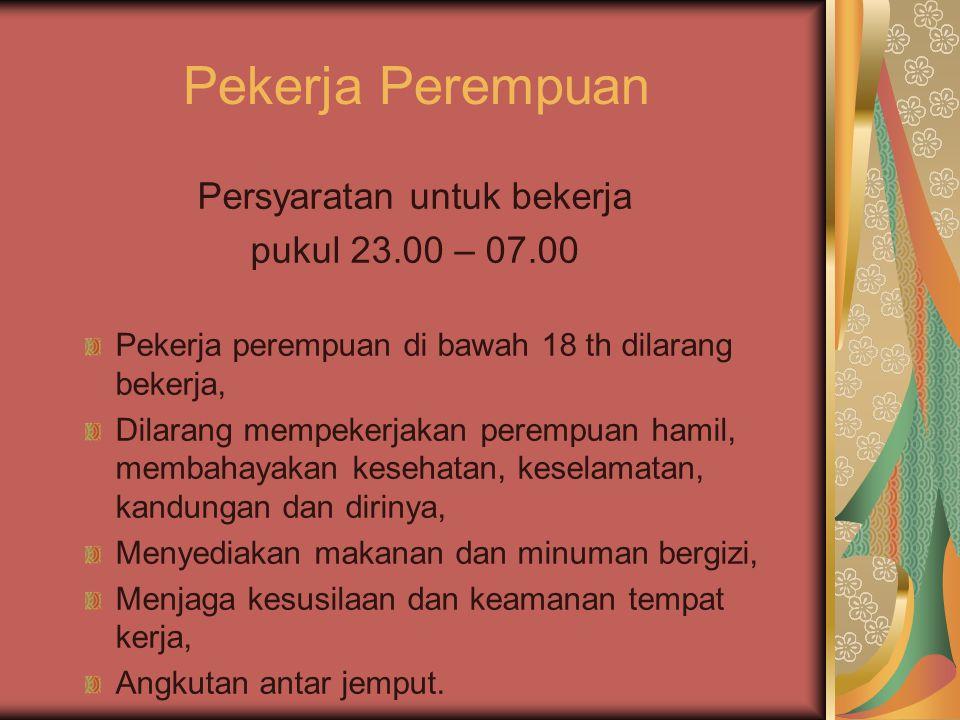 Pekerja Perempuan Persyaratan untuk bekerja pukul 23.00 – 07.00 Pekerja perempuan di bawah 18 th dilarang bekerja, Dilarang mempekerjakan perempuan ha