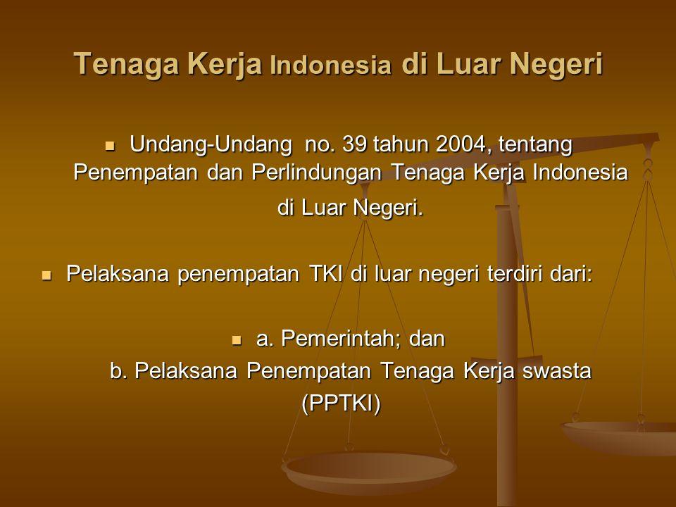 Tenaga Kerja Indonesia di Luar Negeri  Undang-Undang no. 39 tahun 2004, tentang Penempatan dan Perlindungan Tenaga Kerja Indonesia di Luar Negeri. 