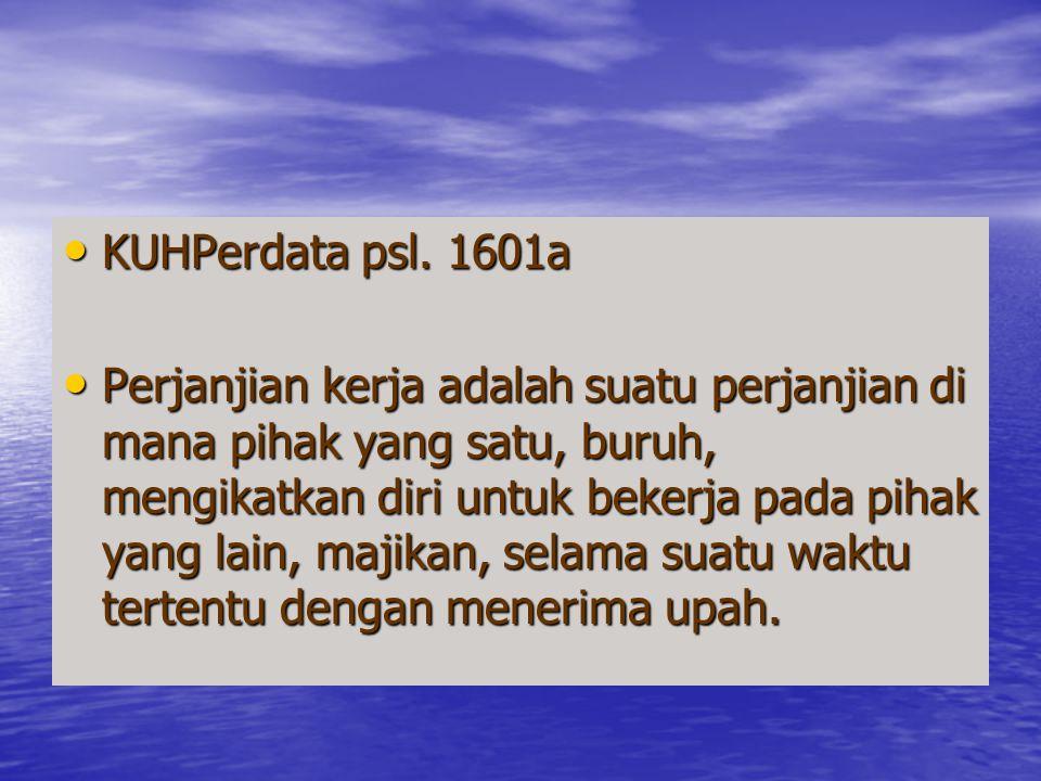 • KUHPerdata psl. 1601a • Perjanjian kerja adalah suatu perjanjian di mana pihak yang satu, buruh, mengikatkan diri untuk bekerja pada pihak yang lain