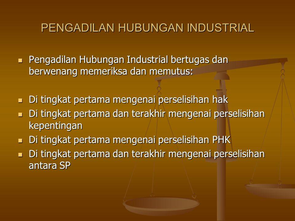 PENGADILAN HUBUNGAN INDUSTRIAL  Pengadilan Hubungan Industrial bertugas dan berwenang memeriksa dan memutus:  Di tingkat pertama mengenai perselisih