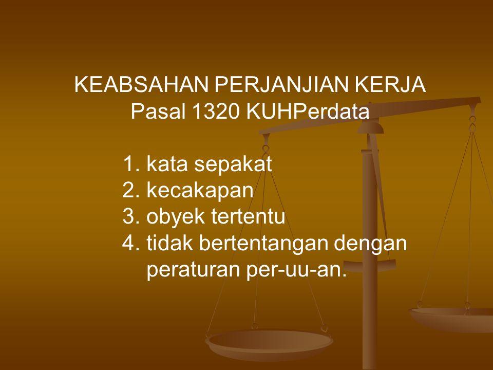 KEABSAHAN PERJANJIAN KERJA Pasal 1320 KUHPerdata 1. kata sepakat 2. kecakapan 3. obyek tertentu 4. tidak bertentangan dengan peraturan per-uu-an.
