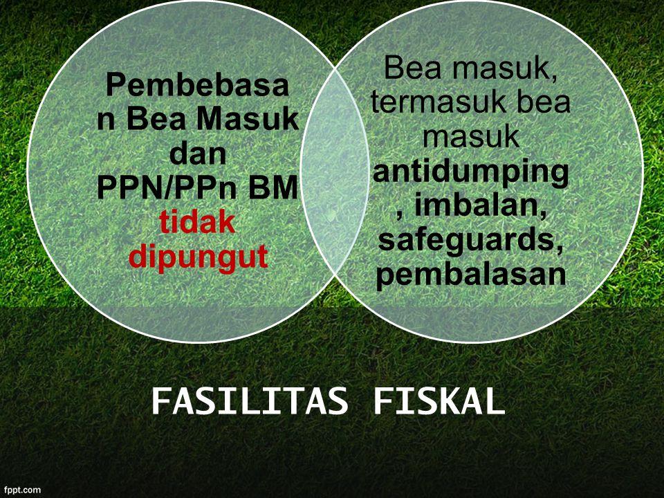 Pembebasa n Bea Masuk dan PPN/PPn BM tidak dipungut Bea masuk, termasuk bea masuk antidumping, imbalan, safeguards, pembalasan FASILITAS FISKAL