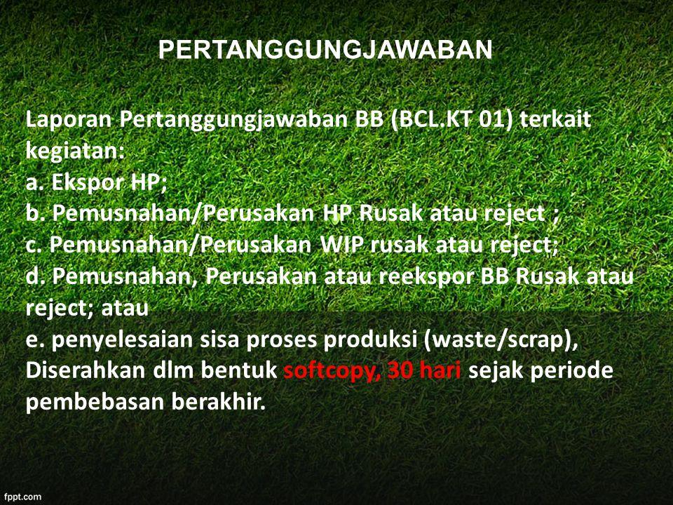 Laporan Pertanggungjawaban BB (BCL.KT 01) terkait kegiatan: a. Ekspor HP; b. Pemusnahan/Perusakan HP Rusak atau reject ; c. Pemusnahan/Perusakan WIP r