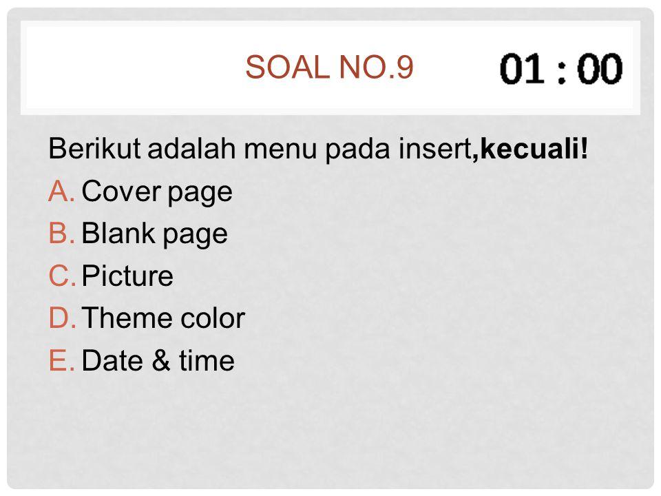 SOAL NO.9 Berikut adalah menu pada insert,kecuali! A.Cover page B.Blank page C.Picture D.Theme color E.Date & time