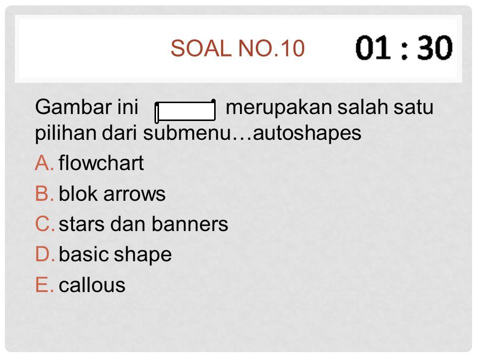 SOAL NO.10 Gambar ini merupakan salah satu pilihan dari submenu…autoshapes A.flowchart B.blok arrows C.stars dan banners D.basic shape E.callous