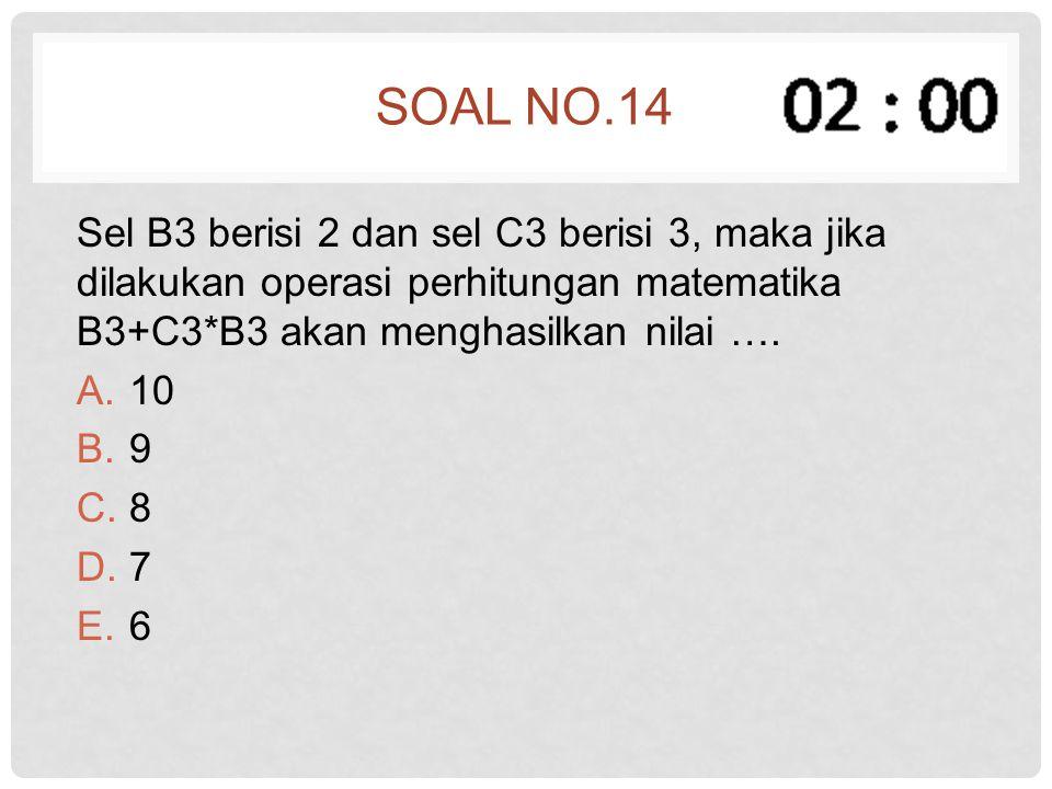 SOAL NO.14 Sel B3 berisi 2 dan sel C3 berisi 3, maka jika dilakukan operasi perhitungan matematika B3+C3*B3 akan menghasilkan nilai …. A.10 B.9 C.8 D.