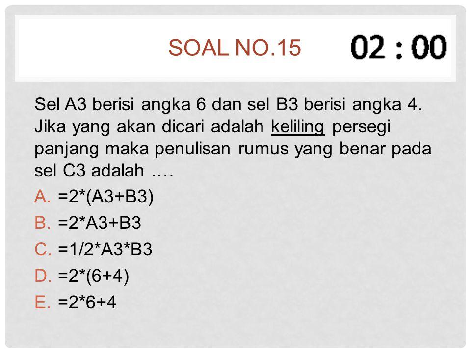 SOAL NO.15 Sel A3 berisi angka 6 dan sel B3 berisi angka 4. Jika yang akan dicari adalah keliling persegi panjang maka penulisan rumus yang benar pada