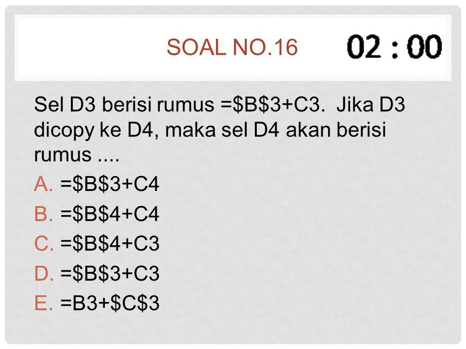 SOAL NO.16 Sel D3 berisi rumus =$B$3+C3. Jika D3 dicopy ke D4, maka sel D4 akan berisi rumus.... A.=$B$3+C4 B.=$B$4+C4 C.=$B$4+C3 D.=$B$3+C3 E.=B3+$C$