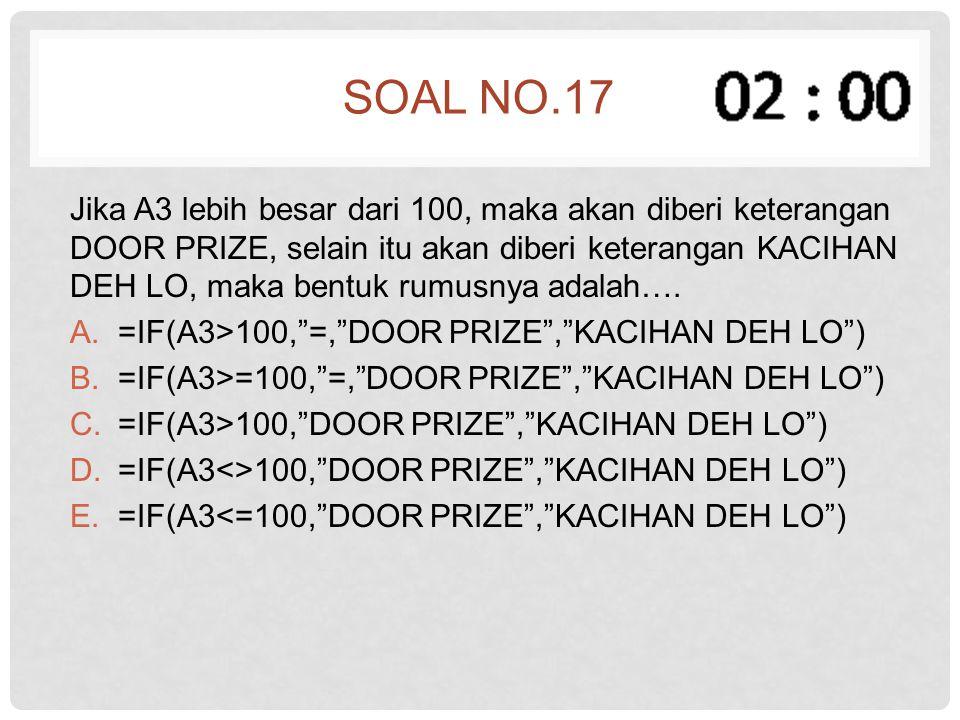 SOAL NO.17 Jika A3 lebih besar dari 100, maka akan diberi keterangan DOOR PRIZE, selain itu akan diberi keterangan KACIHAN DEH LO, maka bentuk rumusny