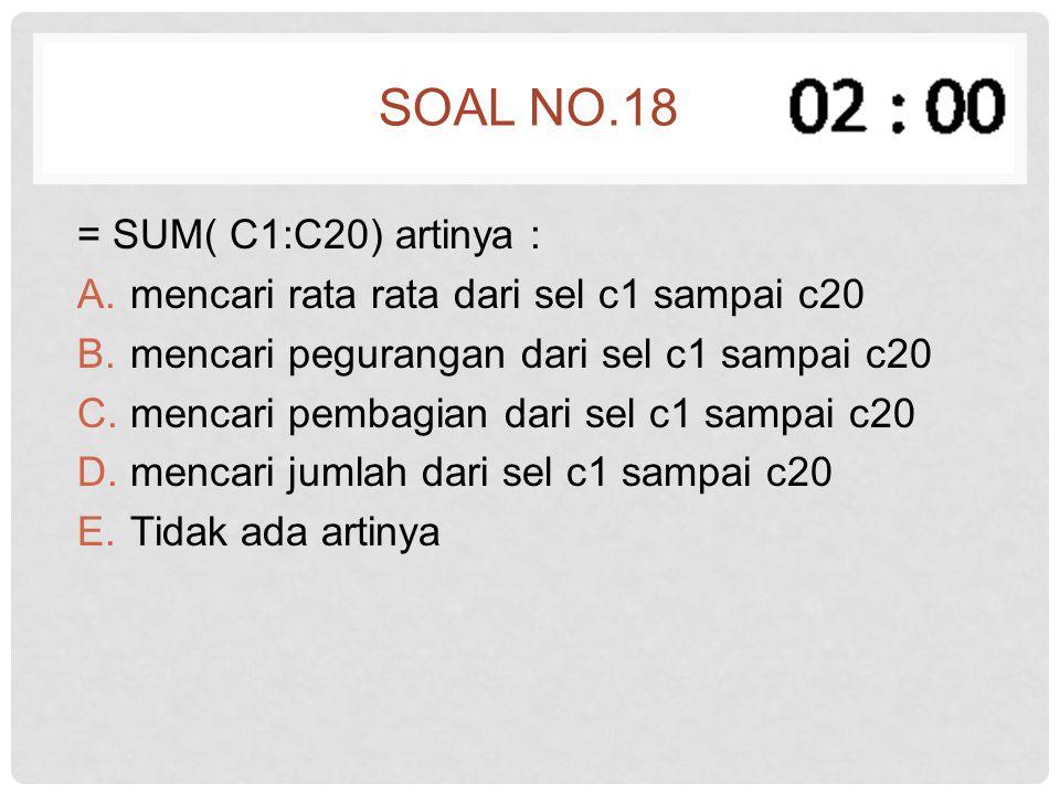 SOAL NO.18 = SUM( C1:C20) artinya : A.mencari rata rata dari sel c1 sampai c20 B.mencari pegurangan dari sel c1 sampai c20 C.mencari pembagian dari se