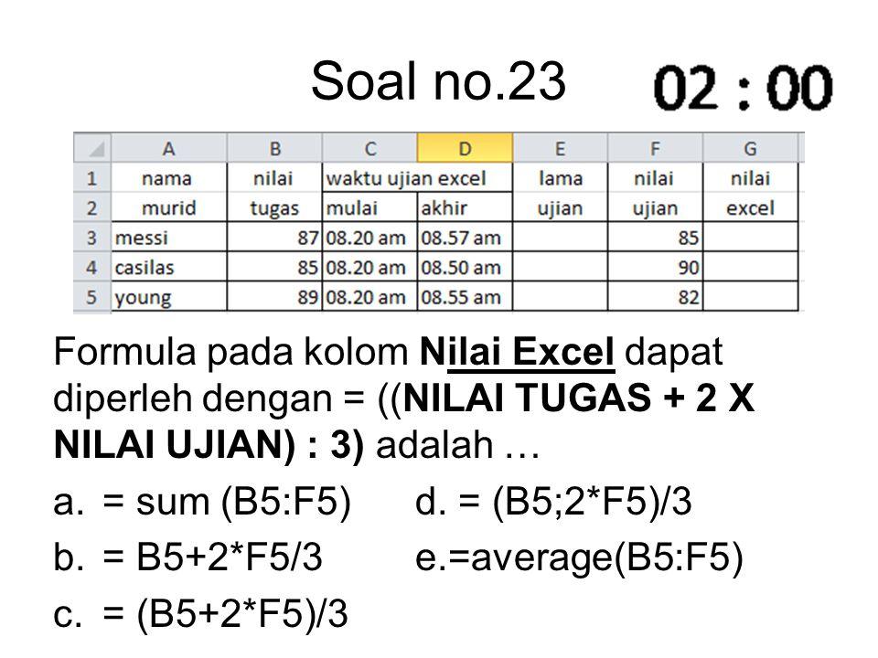 Soal no.23 Formula pada kolom Nilai Excel dapat diperleh dengan = ((NILAI TUGAS + 2 X NILAI UJIAN) : 3) adalah … a.= sum (B5:F5) d. = (B5;2*F5)/3 b.=