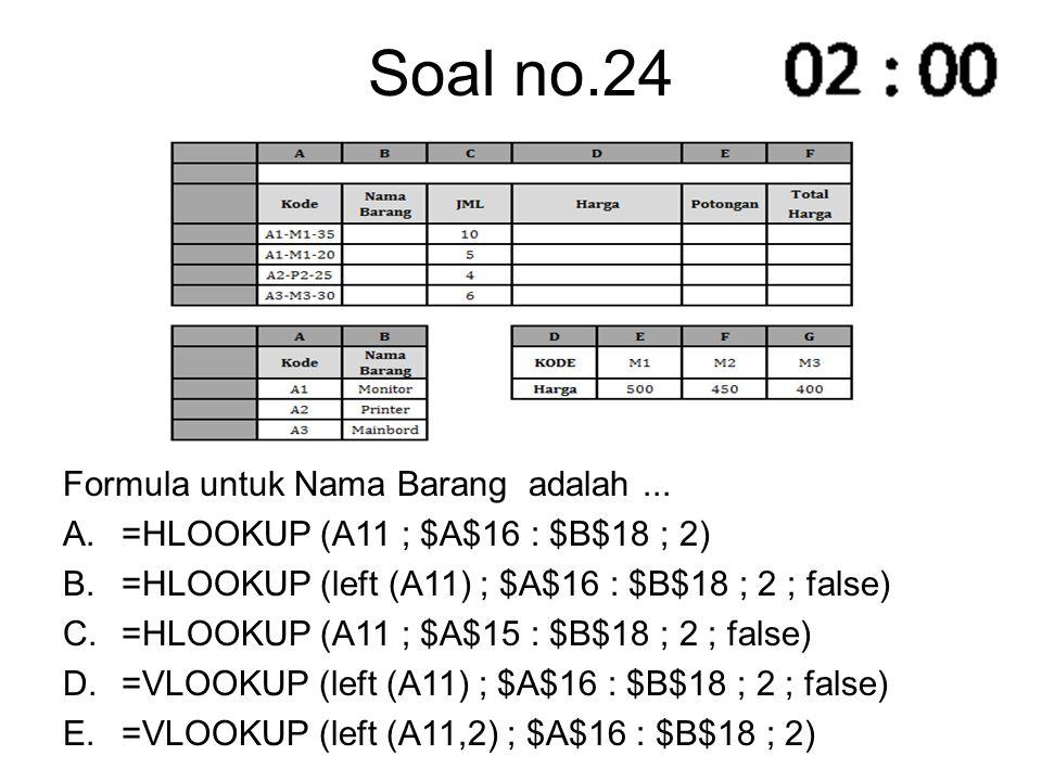 Soal no.24 Formula untuk Nama Barang adalah... A.=HLOOKUP (A11 ; $A$16 : $B$18 ; 2) B.=HLOOKUP (left (A11) ; $A$16 : $B$18 ; 2 ; false) C.=HLOOKUP (A1