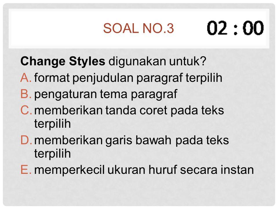 SOAL NO.3 Change Styles digunakan untuk? A.format penjudulan paragraf terpilih B.pengaturan tema paragraf C.memberikan tanda coret pada teks terpilih