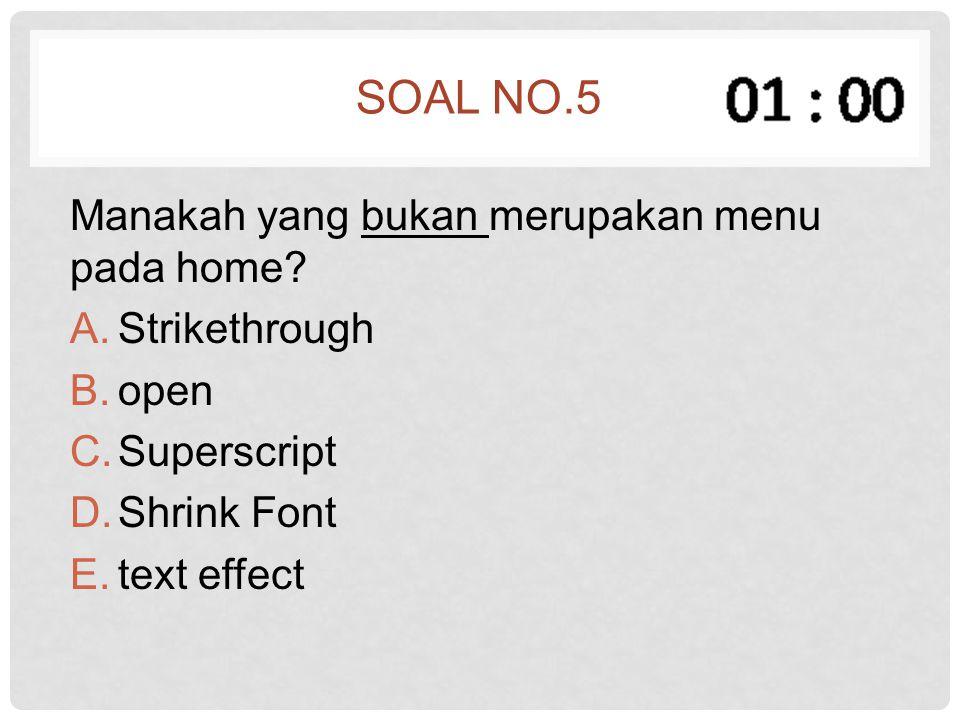 SOAL NO.5 Manakah yang bukan merupakan menu pada home? A.Strikethrough B.open C.Superscript D.Shrink Font E.text effect