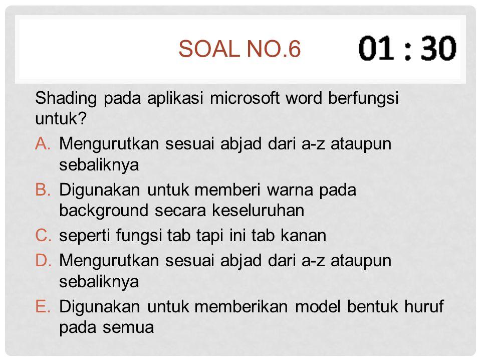 SOAL NO.6 Shading pada aplikasi microsoft word berfungsi untuk? A.Mengurutkan sesuai abjad dari a-z ataupun sebaliknya B.Digunakan untuk memberi warna